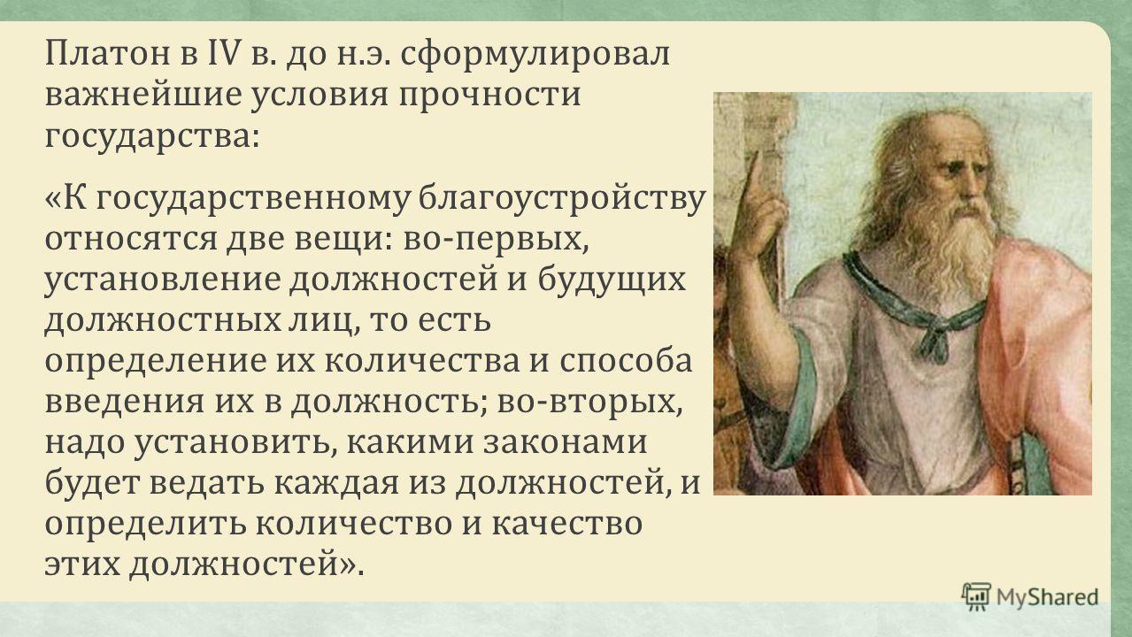 Платон в IV в. до н.э. сформулировал важнейшие условия прочности государства: «К государственному благоустройству относятся две вещи: во-первых, установление должностей и будущих должностных лиц, то есть определение их количества и способа введения и