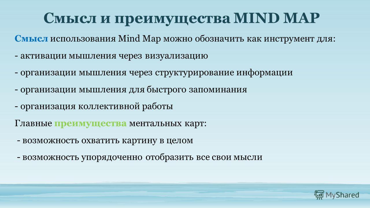 Смысл использования Mind Map можно обозначить как инструмент для: - активации мышления через визуализацию - организации мышления через структурирование информации - организации мышления для быстрого запоминания - организация коллективной работы Главн