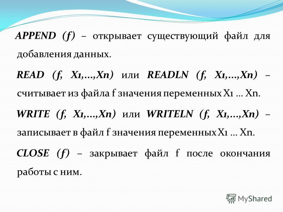 APPEND (f) – открывает существующий файл для добавления данных. READ (f, X1,...,Xn) или READLN (f, X1,...,Xn) – считывает из файла f значения переменных X1 … Xn. WRITE (f, X1,...,Xn) или WRITELN (f, X1,...,Xn) – записывает в файл f значения переменны