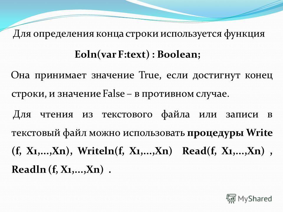 Для определения конца строки используется функция Eoln(var F:text) : Boolean; Она принимает значение True, если достигнут конец строки, и значение False – в противном случае. Для чтения из текстового файла или записи в текстовый файл можно использова