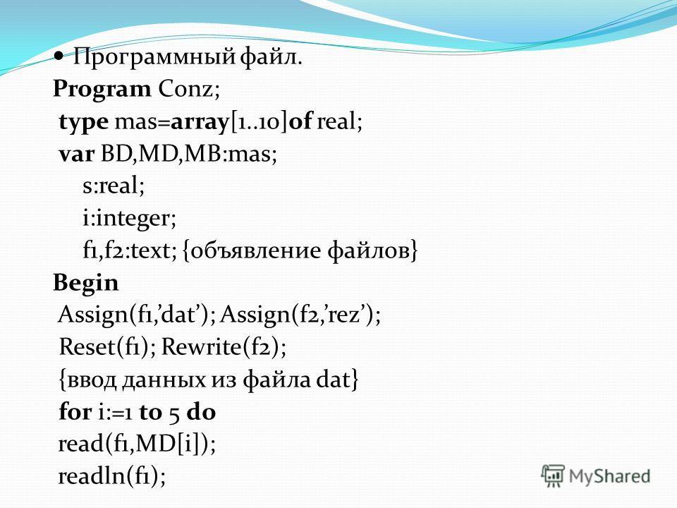 Программный файл. Program Conz; type mas=array[1..10]of real; var BD,MD,MB:mas; s:real; i:integer; f1,f2:text; {объявление файлов} Begin Assign(f1,dat); Assign(f2,rez); Reset(f1); Rewrite(f2); {ввод данных из файла dat} for i:=1 to 5 do read(f1,MD[i]