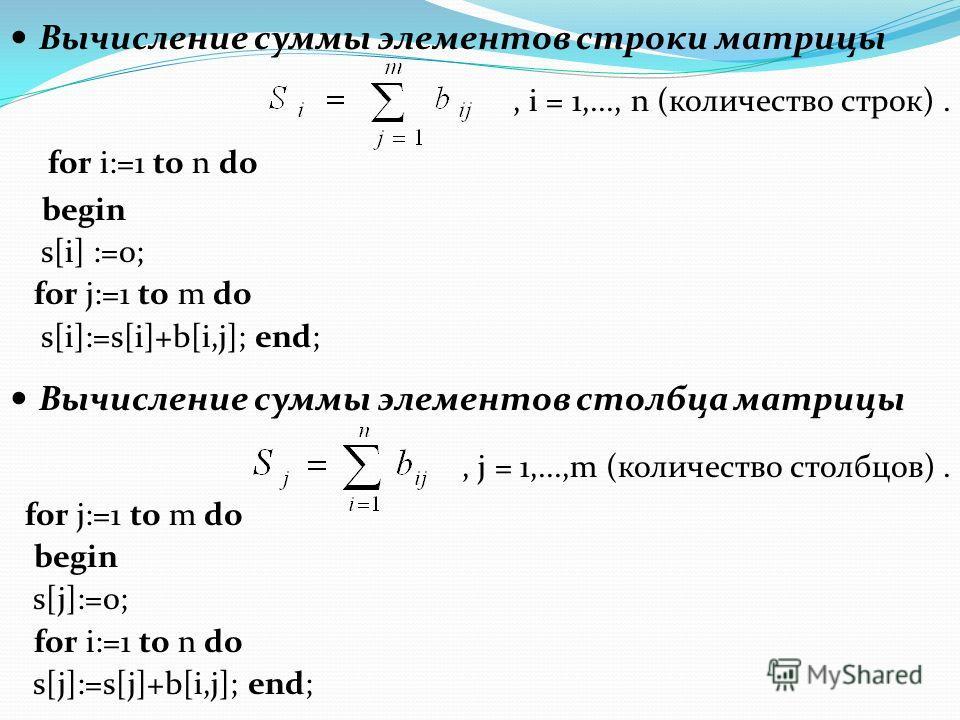Вычисление суммы элементов строки матрицы, i = 1,..., n (количество строк). for i:=1 to n do begin s[i] :=0; for j:=1 to m do s[i]:=s[i]+b[i,j]; end; Вычисление суммы элементов столбца матрицы, j = 1,...,m (количество столбцов). for j:=1 to m do begi