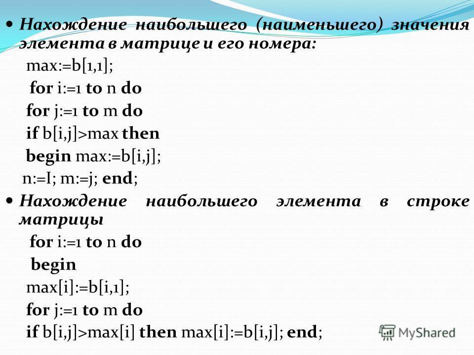Нахождение наибольшего (наименьшего) значения элемента в матрице и его номера: max:=b[1,1]; for i:=1 to n do for j:=1 to m do if b[i,j]>max then begin max:=b[i,j]; n:=I; m:=j; end; Нахождение наибольшего элемента в строке матрицы for i:=1 to n do beg