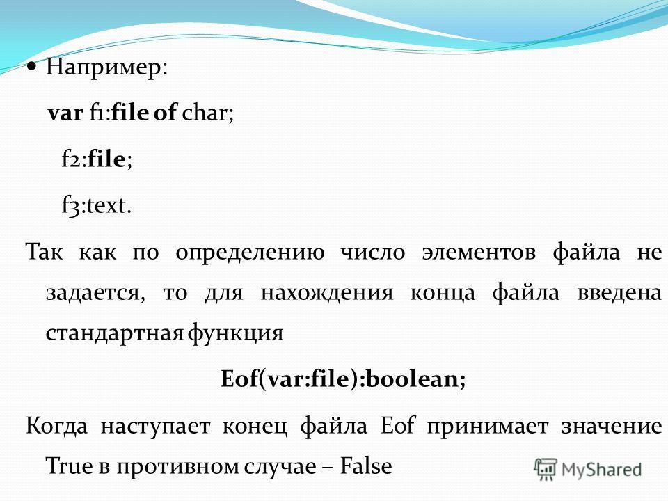 Например: var f1:file of char; f2:file; f3:text. Так как по определению число элементов файла не задается, то для нахождения конца файла введена стандартная функция Eof(var:file):boolean; Когда наступает конец файла Eof принимает значение True в прот