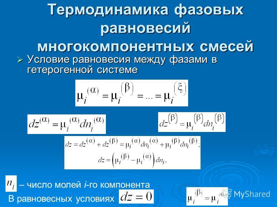 Термодинамика фазовых равновесий многокомпонентных смесей Условие равновесия между фазами в гетерогенной системе Условие равновесия между фазами в гетерогенной системе – число молей i-го компонента В равновесных условиях