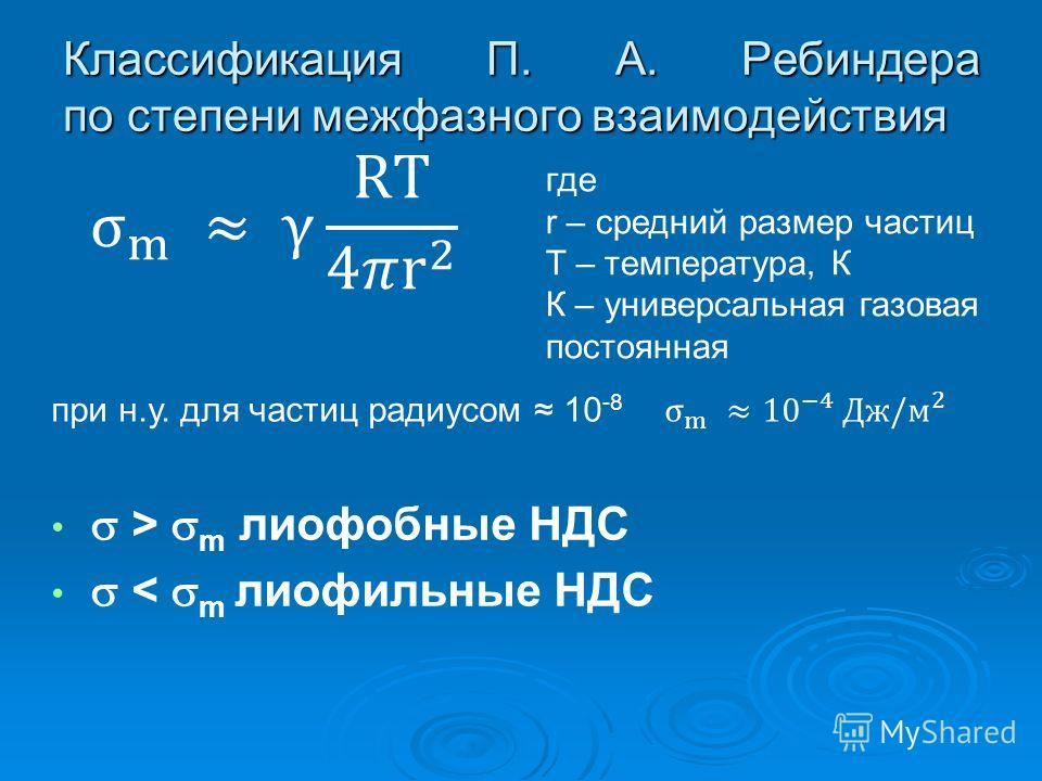 Классификация П. А. Ребиндера по степени межфазного взаимодействия где r – средний размер частиц T – температура, К К – универсальная газовая постоянная при н.у. для частиц радиусом 10 -8 > m лиофобные НДС < m лиофильные НДС