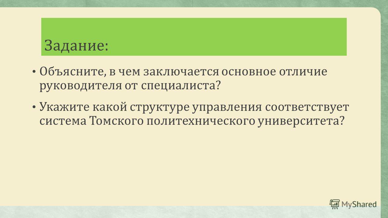 Задание: Объясните, в чем заключается основное отличие руководителя от специалиста? Укажите какой структуре управления соответствует система Томского политехнического университета?