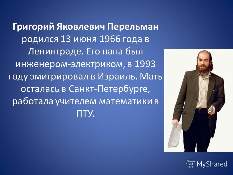 Григорий Яковлевич Перельман родился 13 июня 1966 года в Ленинграде. Его папа был инженером-электриком, в 1993 году эмигрировал в Израиль. Мать осталась в Санкт-Петербурге, работала учителем математики в ПТУ.