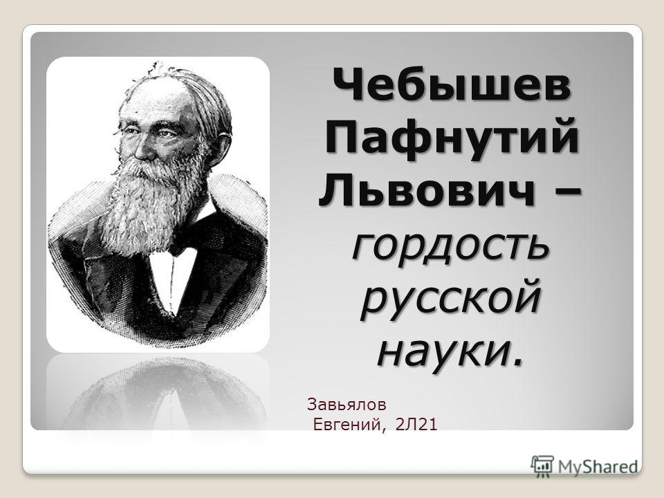 Чебышев Пафнутий Львович – гордость русской науки. Завьялов Евгений, 2Л21