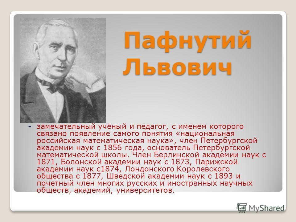 Пафнутий Львович - замечательный учёный и педагог, с именем которого связано появление самого понятия «национальная российская математическая наука», член Петербургской академии наук с 1856 года, основатель Петербургской математической школы. Член Бе