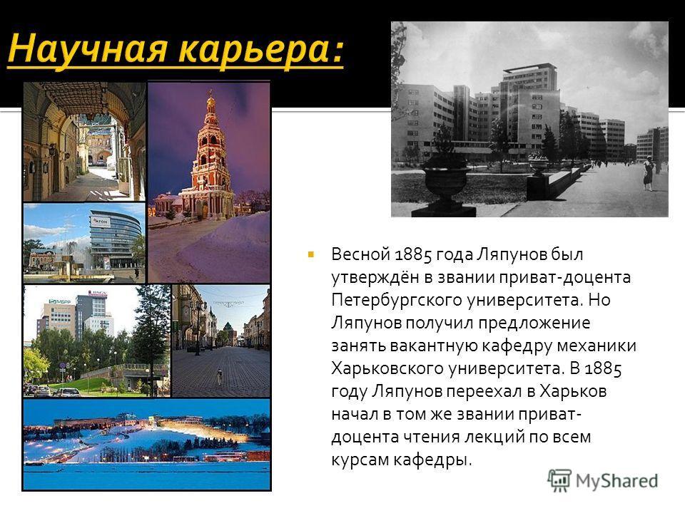 Весной 1885 года Ляпунов был утверждён в звании приват-доцента Петербургского университета. Но Ляпунов получил предложение занять вакантную кафедру механики Харьковского университета. В 1885 году Ляпунов переехал в Харьков начал в том же звании прива