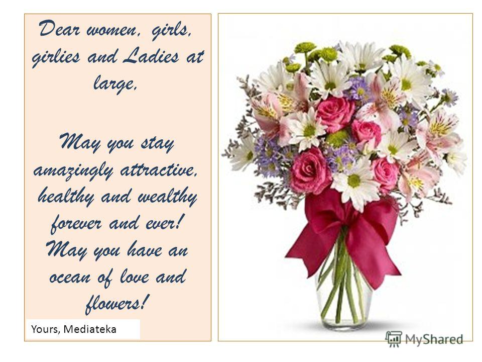 Dear women, girls, girlies and Ladies at large, May you stay amazingly attractive, healthy and wealthy forever and ever! May you have an ocean of love and flowers! Yours, Mediateka