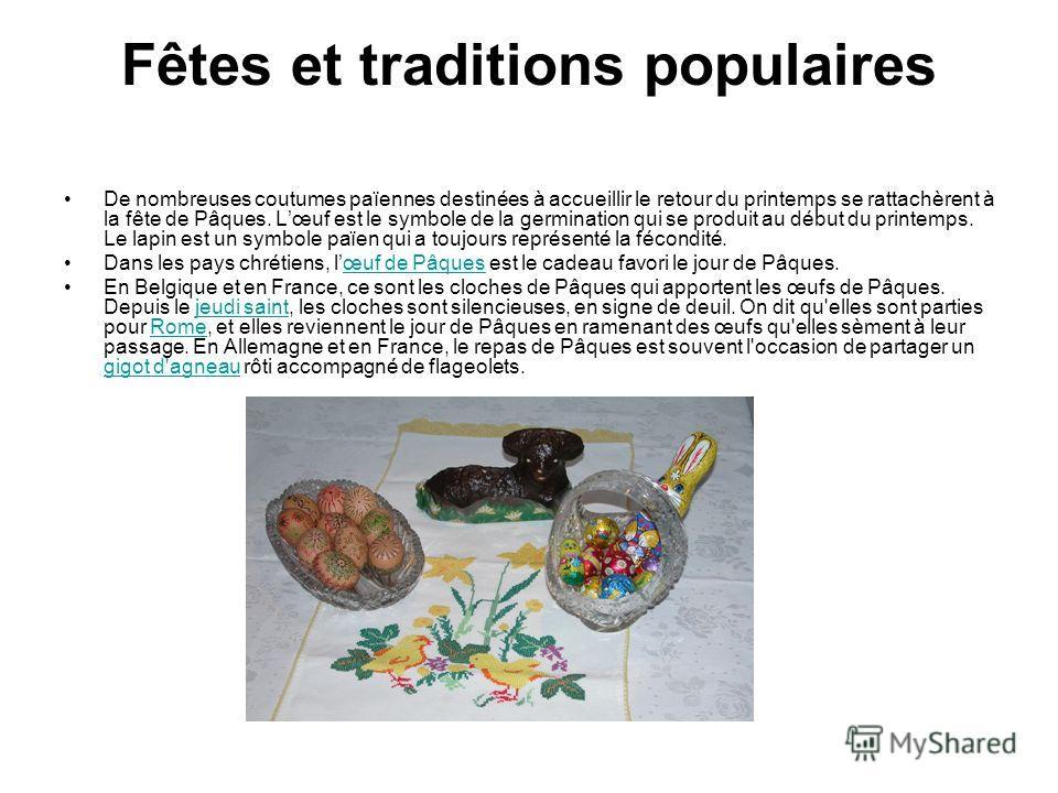 Fêtes et traditions populaires De nombreuses coutumes païennes destinées à accueillir le retour du printemps se rattachèrent à la fête de Pâques. Lœuf est le symbole de la germination qui se produit au début du printemps. Le lapin est un symbole païe