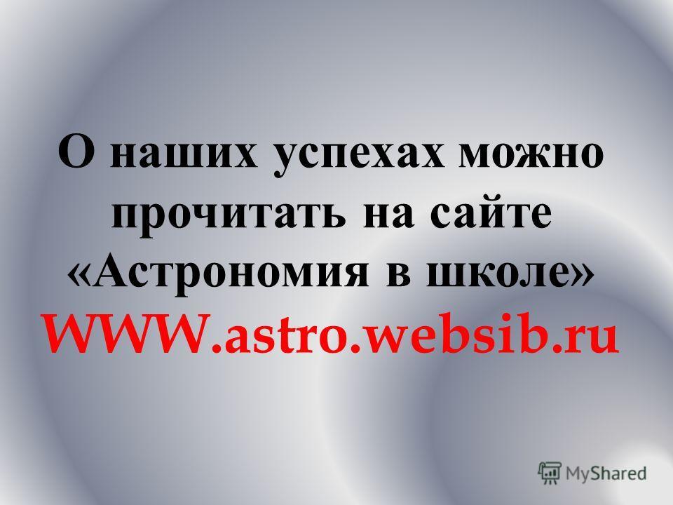 О наших успехах можно прочитать на сайте « Астрономия в школе » WWW.astro.websib.ru