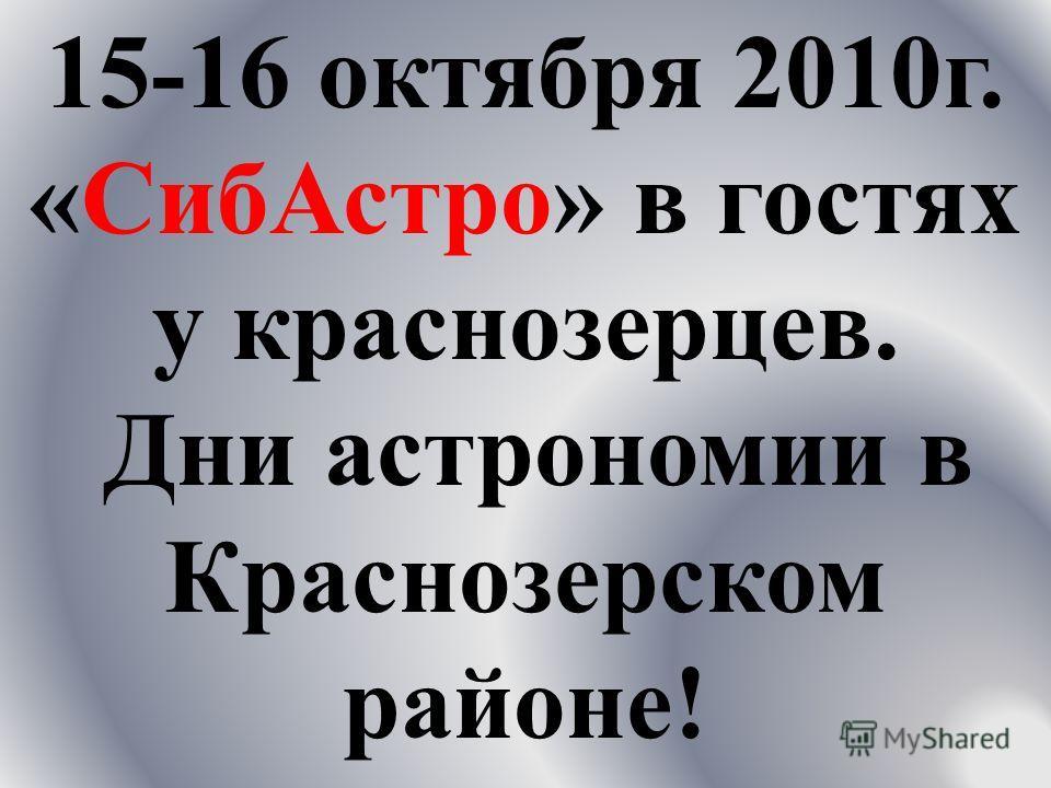 15-16 о ктября 2010 г. « СибАстро » в г остях у к раснозерцев. Д ни а строномии в Краснозерском районе !