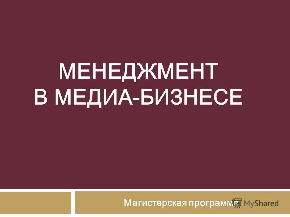 МЕНЕДЖМЕНТ В МЕДИА-БИЗНЕСЕ Магистерская программа
