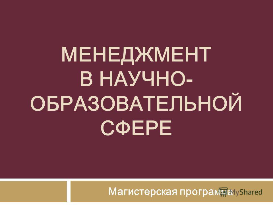 МЕНЕДЖМЕНТ В НАУЧНО- ОБРАЗОВАТЕЛЬНОЙ СФЕРЕ Магистерская програ мма