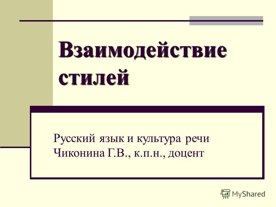 Взаимодействие стилей Русский язык и культура речи Чиконина Г.В., к.п.н., доцент