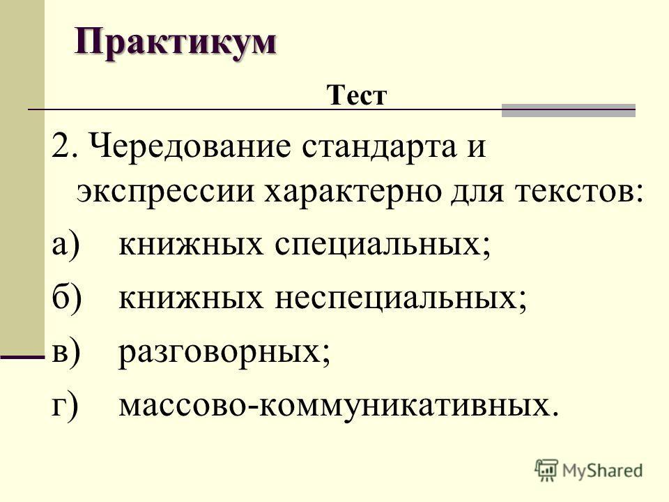 Практикум Тест 2. Чередование стандарта и экспрессии характерно для текстов: а)книжных специальных; б)книжных неспециальных; в)разговорных; г)массово-коммуникативных.