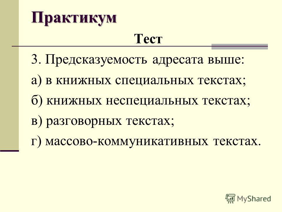 Практикум Тест 3. Предсказуемость адресата выше: а) в книжных специальных текстах; б) книжных неспециальных текстах; в) разговорных текстах; г) массово-коммуникативных текстах.