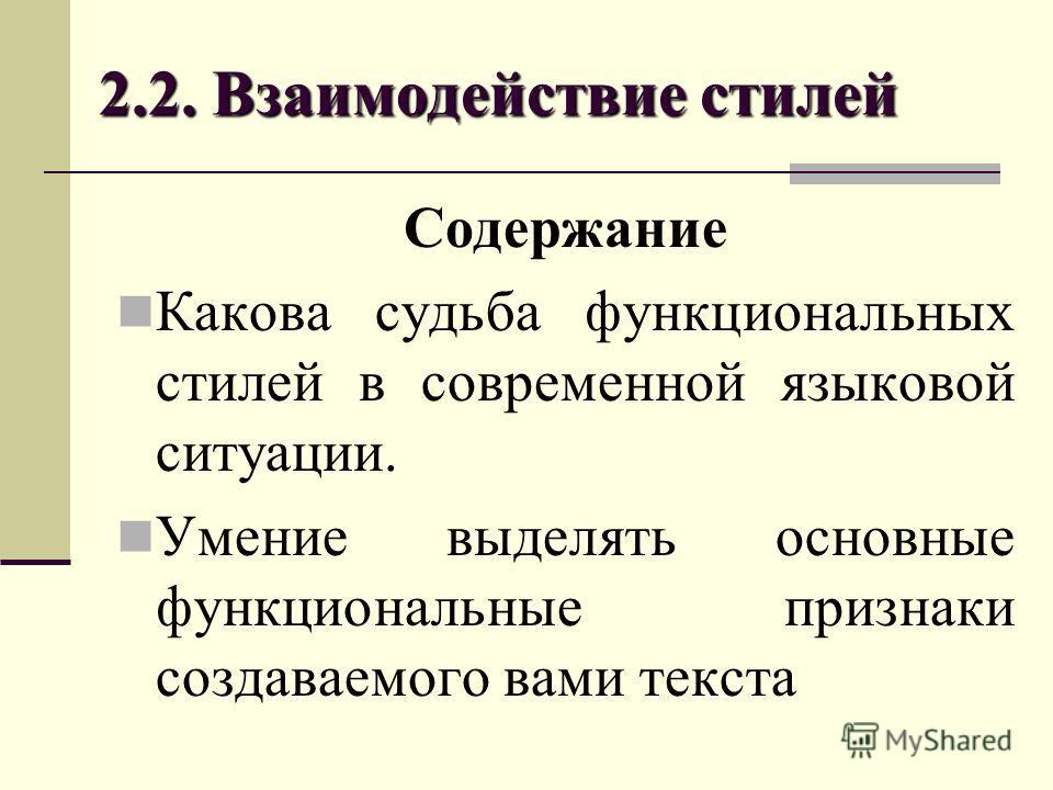 2.2. Взаимодействие стилей Содержание Какова судьба функциональных стилей в современной языковой ситуации. Умение выделять основные функциональные признаки создаваемого вами текста