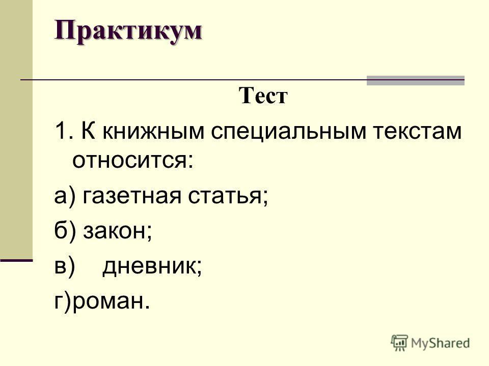 Практикум Тест 1. К книжным специальным текстам относится: а) газетная статья; б) закон; в)дневник; г)роман.