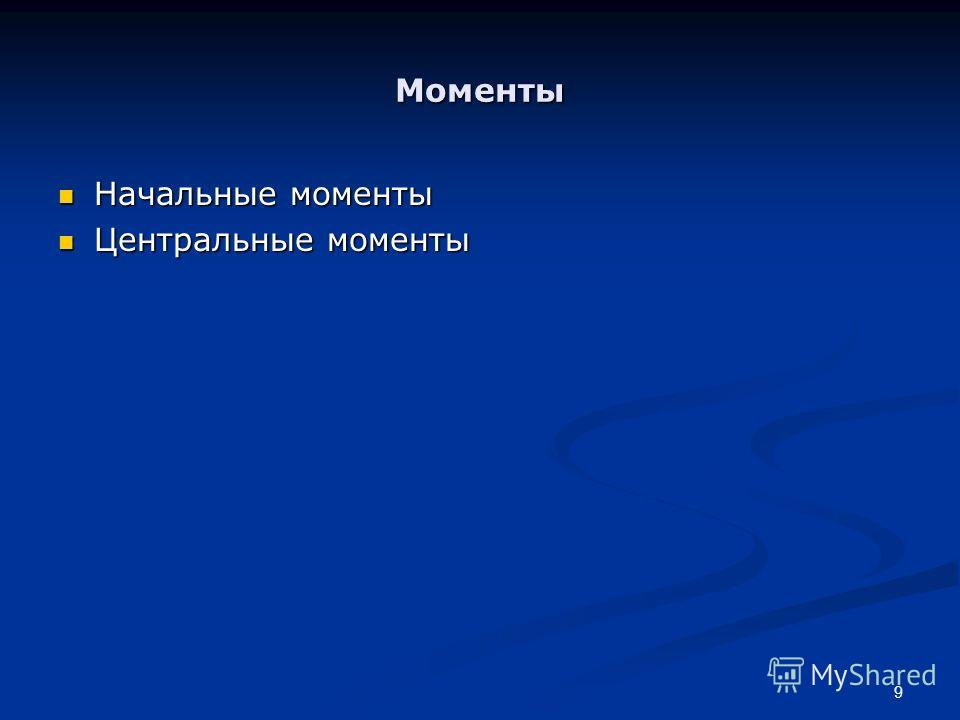 9 Моменты Начальные моменты Начальные моменты Центральные моменты Центральные моменты