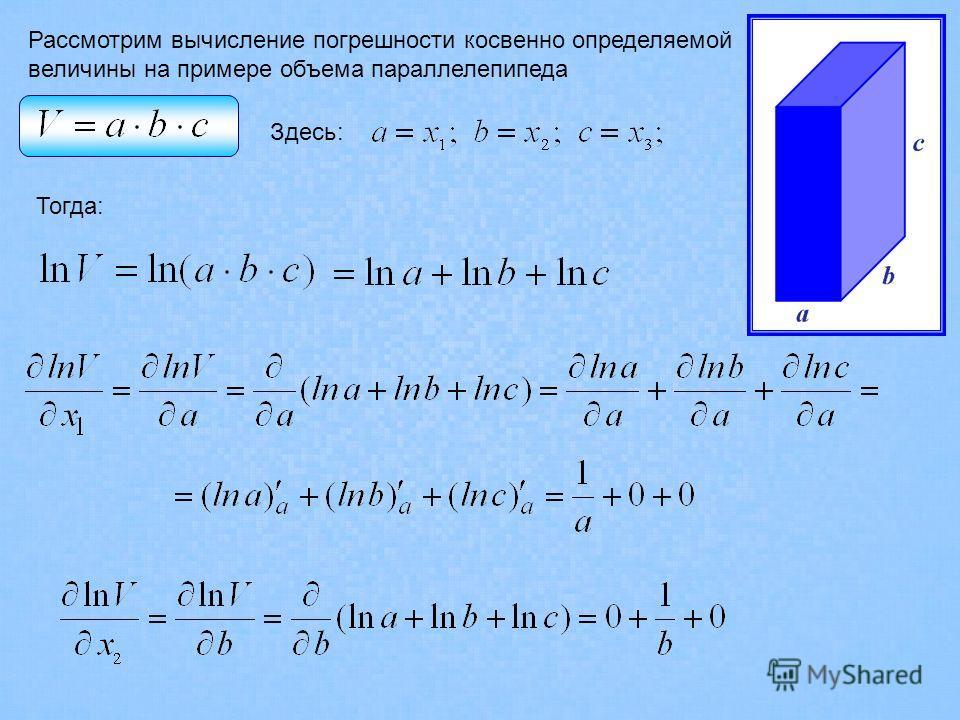 Рассмотрим вычисление погрешности косвенно определяемой величины на примере объема параллелепипеда Здесь: Тогда: