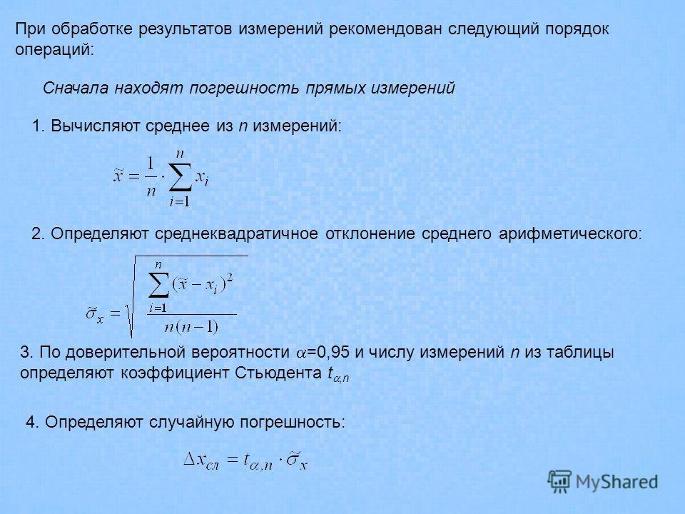 При обработке результатов измерений рекомендован следующий порядок операций: Сначала находят погрешность прямых измерений 1. Вычисляют среднее из n измерений: 2. Определяют среднеквадратичное отклонение среднего арифметического: 3. По доверительной в