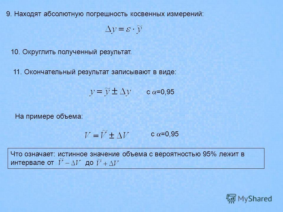 9. Находят абсолютную погрешность косвенных измерений: 11. Окончательный результат записывают в виде: с =0,95 На примере объема: с =0,95 Что означает: истинное значение объема с вероятностью 95% лежит в интервале от до 10. Округлить полученный резуль