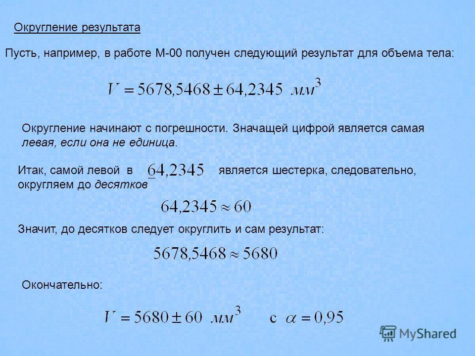 Округление результата Округление начинают с погрешности. Значащей цифрой является самая левая, если она не единица. Пусть, например, в работе М-00 получен следующий результат для объема тела: Итак, самой левой в является шестерка, следовательно, окру