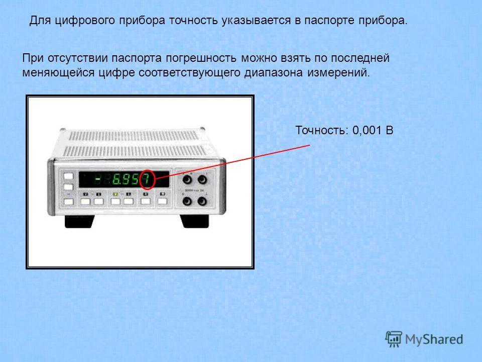 Для цифрового прибора точность указывается в паспорте прибора. При отсутствии паспорта погрешность можно взять по последней меняющейся цифре соответствующего диапазона измерений. Точность: 0,001 В
