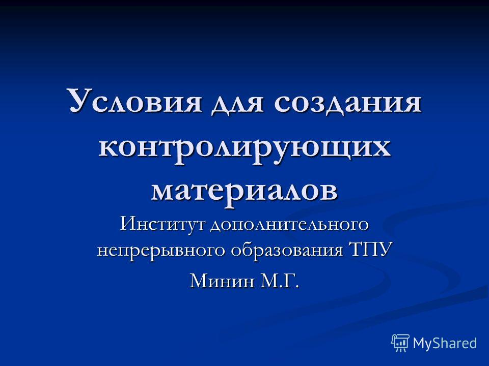 Условия для создания контролирующих материалов Институт дополнительного непрерывного образования ТПУ Минин М.Г.