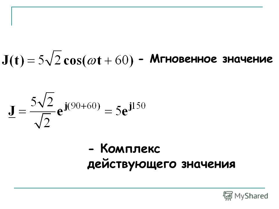 - Мгновенное значение или функция времени - Комплекс действующего значения
