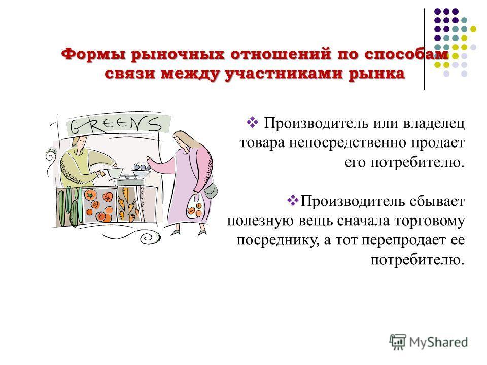 Производитель или владелец товара непосредственно продает его потребителю. Производитель сбывает полезную вещь сначала торговому посреднику, а тот перепродает ее потребителю. Формы рыночных отношений по способам связи между участниками рынка