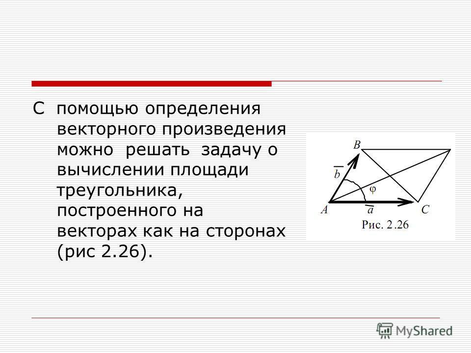 С помощью определения векторного произведения можно решать задачу о вычислении площади треугольника, построенного на векторах как на сторонах (рис 2.26).