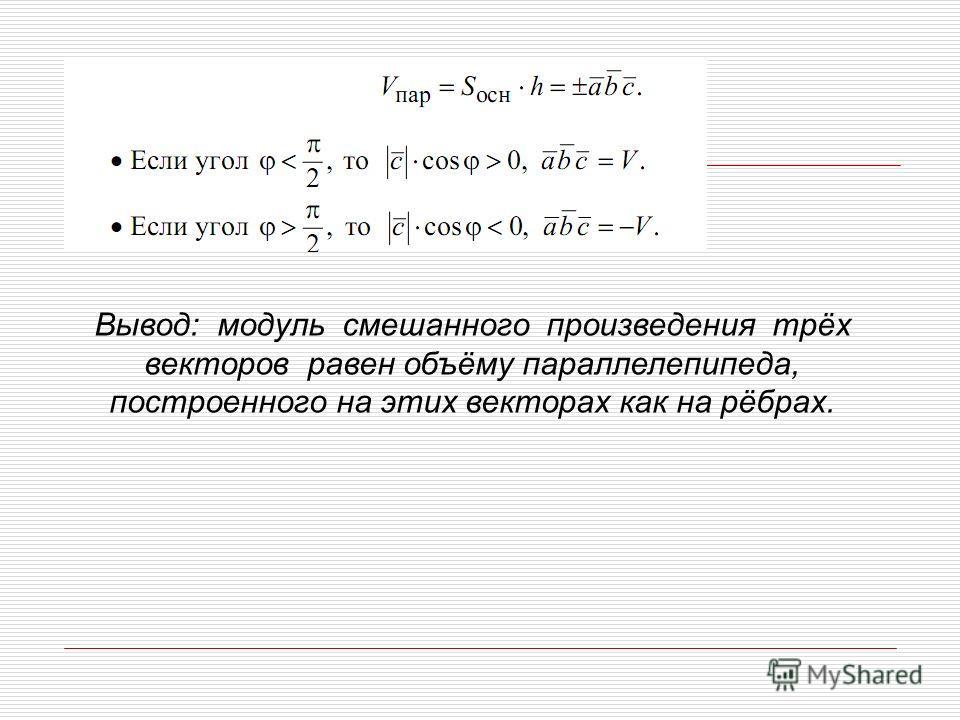 Вывод: модуль смешанного произведения трёх векторов равен объёму параллелепипеда, построенного на этих векторах как на рёбрах.