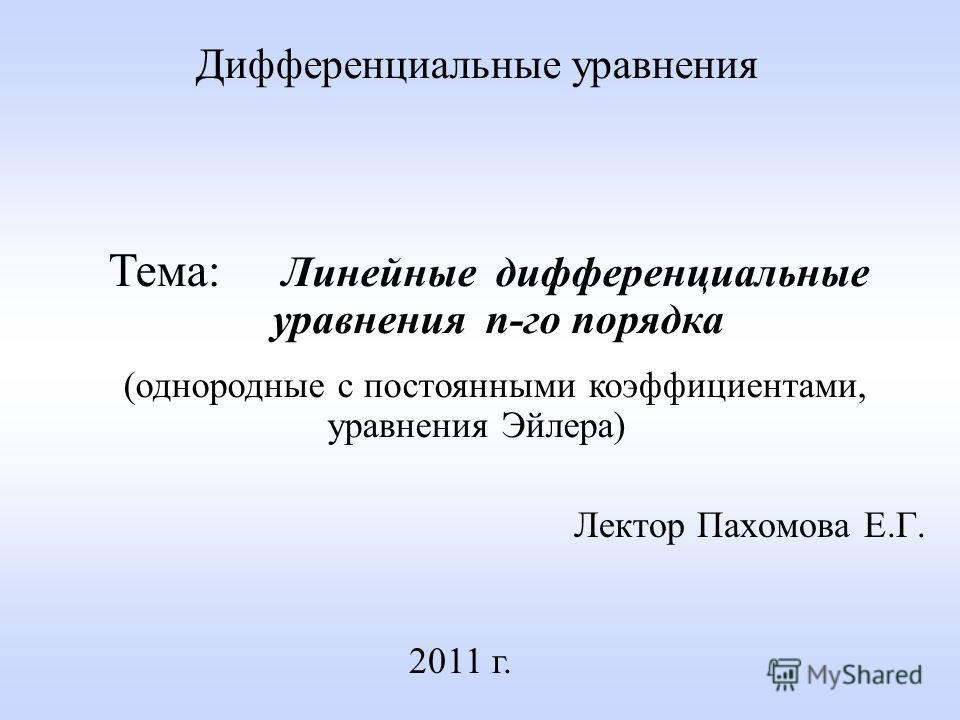 Лектор Пахомова Е.Г. 2011 г. Дифференциальные уравнения Тема: Линейные дифференциальные уравнения n-го порядка (однородные с постоянными коэффициентами, уравнения Эйлера)