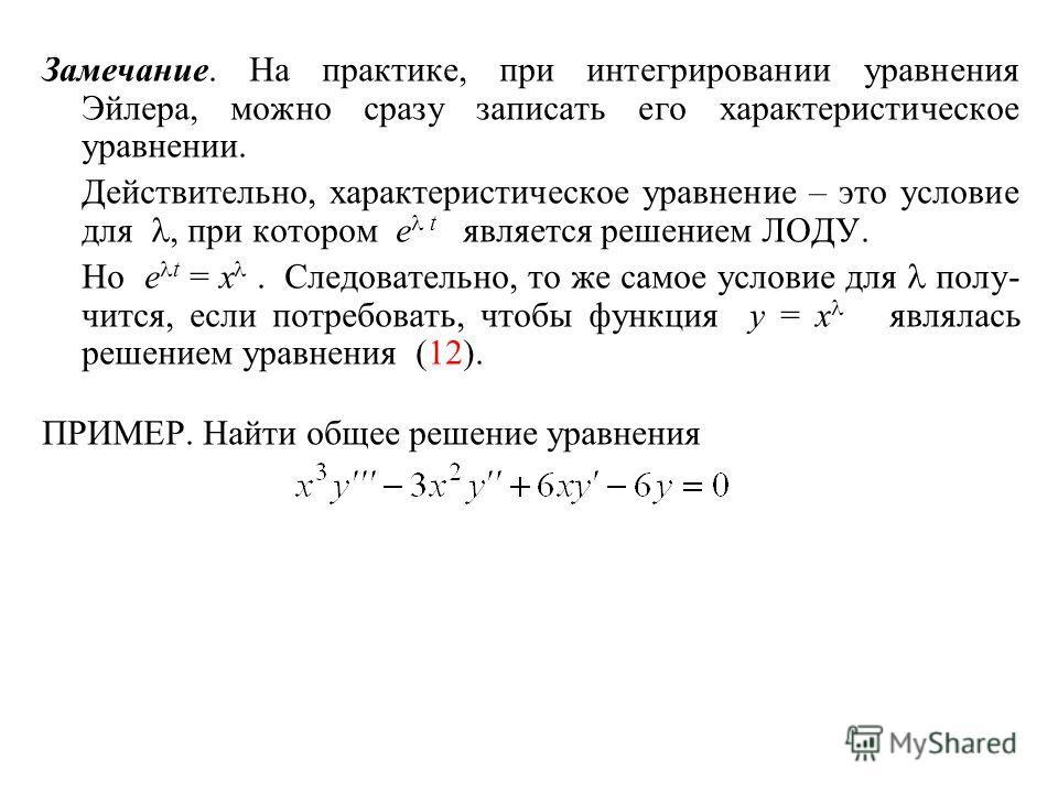 Замечание. На практике, при интегрировании уравнения Эйлера, можно сразу записать его характеристическое уравнении. Действительно, характеристическое уравнение – это условие для, при котором e t является решением ЛОДУ. Но e t = x. Следовательно, то ж