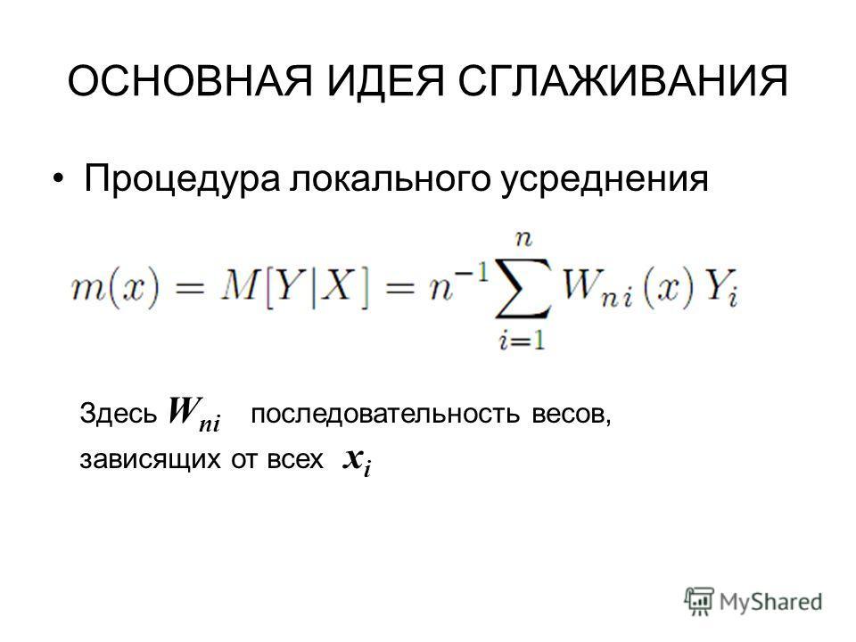 ОСНОВНАЯ ИДЕЯ СГЛАЖИВАНИЯ Процедура локального усреднения Здесь W ni последовательность весов, зависящих от всех x i