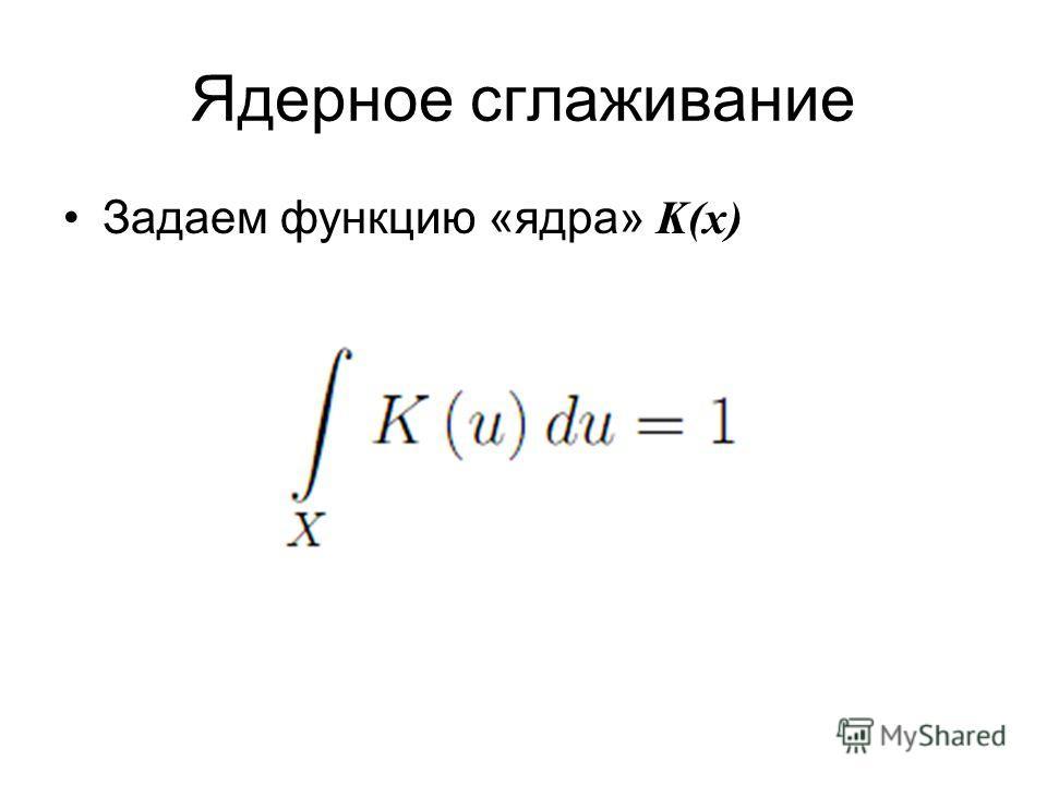 Ядерное сглаживание Задаем функцию «ядра» K(x)