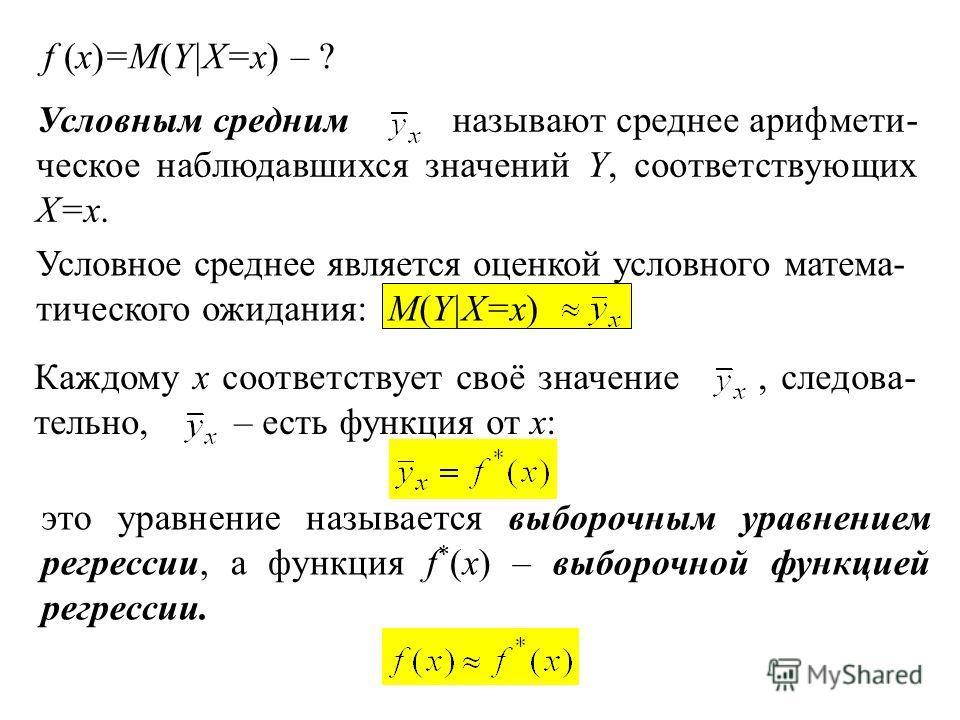Условным средним называют среднее арифмети- ческое наблюдавшихся значений Y, соответствующих X=x. Условное среднее является оценкой условного матема- тического ожидания: М(Y|X=x) Каждому x соответствует своё значение, следова- тельно, – есть функция