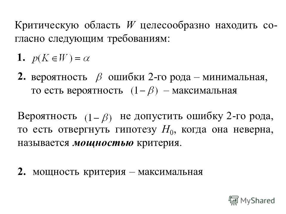 Критическую область W целесообразно находить со- гласно следующим требованиям: 1. 2. вероятность ошибки 2-го рода – минимальная, то есть вероятность – максимальная Вероятность не допустить ошибку 2-го рода, то есть отвергнуть гипотезу H 0, когда она