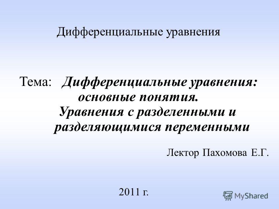 Лектор Пахомова Е.Г. 2011 г. Дифференциальные уравнения Тема: Дифференциальные уравнения: основные понятия. Уравнения с разделенными и разделяющимися переменными