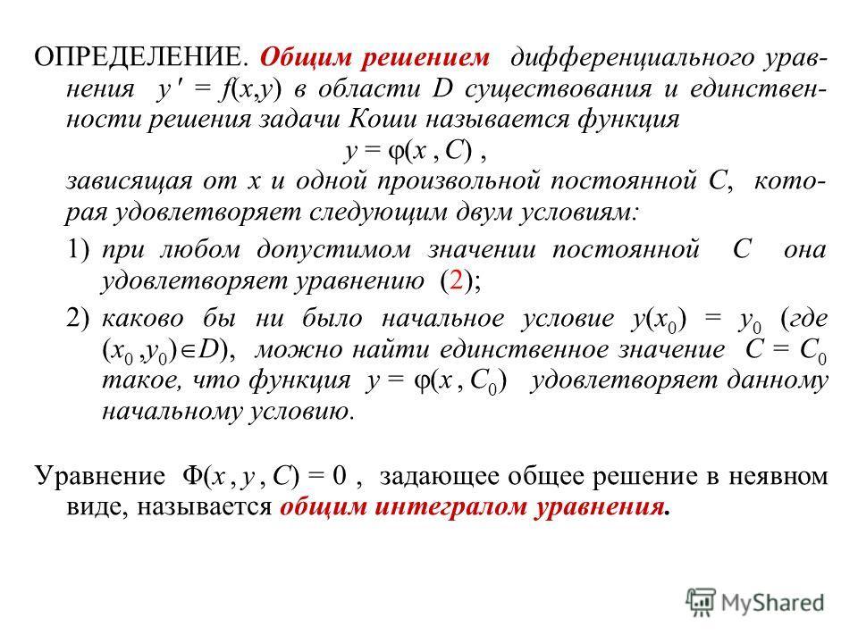 ОПРЕДЕЛЕНИЕ. Общим решением дифференциального урав- нения y = f(x,y) в области D существования и единствен- ности решения задачи Коши называется функция y = (x, C), зависящая от x и одной произвольной постоянной C, кото- рая удовлетворяет следующим д