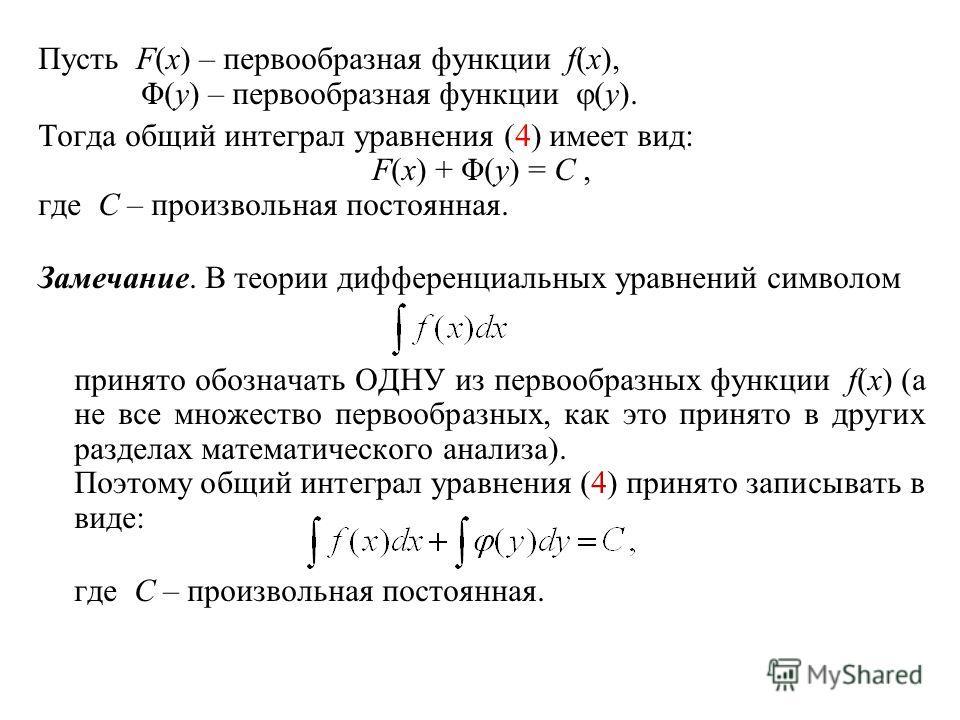 Пусть F(x) – первообразная функции f(x), Φ(y) – первообразная функции (y). Тогда общий интеграл уравнения (4) имеет вид: F(x) + Φ(y) = C, где C – произвольная постоянная. Замечание. В теории дифференциальных уравнений символом принято обозначать ОДНУ