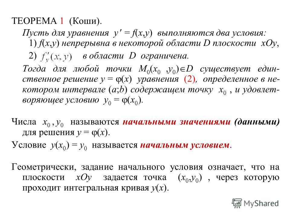 ТЕОРЕМА 1 (Коши). Пусть для уравнения y = f(x,y) выполняются два условия: 1) f(x,y) непрерывна в некоторой области D плоскости xOy, 2) в области D ограничена. Тогда для любой точки M 0 (x 0,y 0 ) D существует един- ственное решение y = (x) уравнения