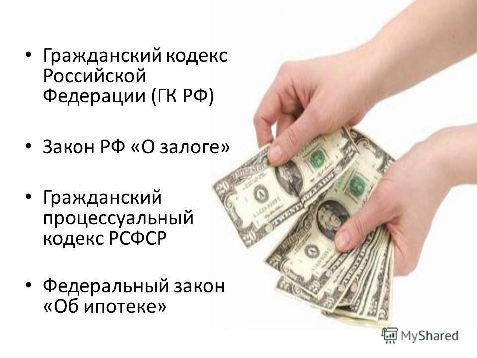 Гражданский кодекс Российской Федерации (ГК РФ) Закон РФ «О залоге» Гражданский процессуальный кодекс РСФСР Федеральный закон «Об ипотеке»