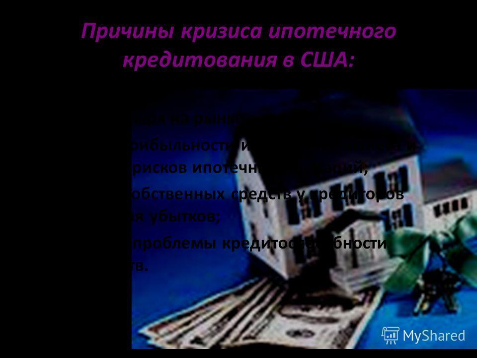 Причины кризиса ипотечного кредитования в США: «Взрыв» пузыря на рынке жилья; Снижение прибыльности ипотечного бизнеса и повышение рисков ипотечных операций; Отсутствие собственных средств у кредиторов для покрытия убытков; Обострение проблемы кредит