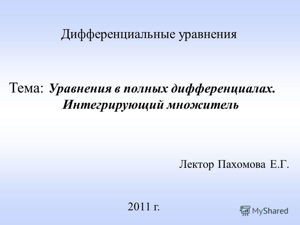 Лектор Пахомова Е.Г. 2011 г. Дифференциальные уравнения Тема: Уравнения в полных дифференциалах. Интегрирующий множитель
